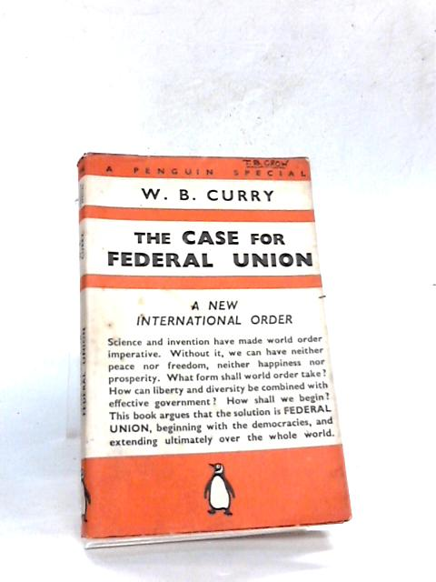 The Case For Federal Union by W B Curry