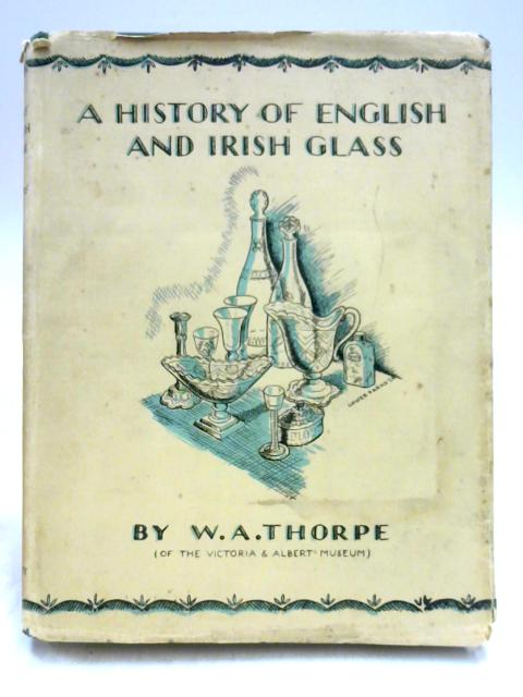 A History of English and Irish Glass Volume Two by W.A. Thorpe