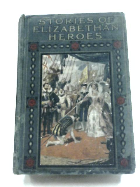 Stories Of Elizabethan Heroes by Edward Gilliat