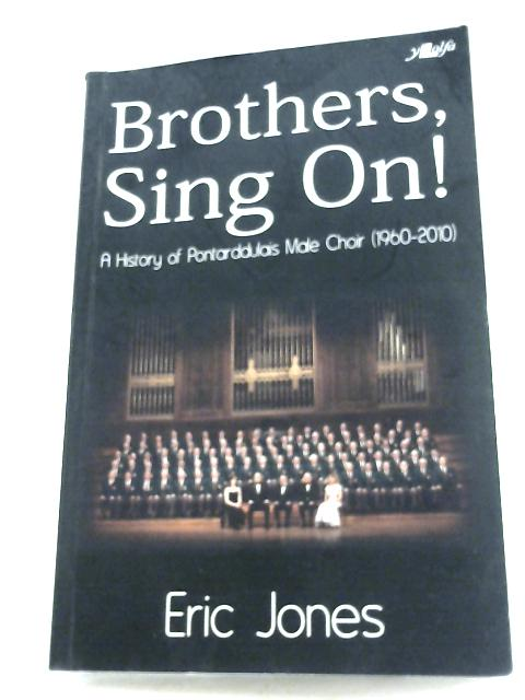 Brothers Sing On: A History Of Pontarddulais Male Choir (1960-2010) by Eric Jones