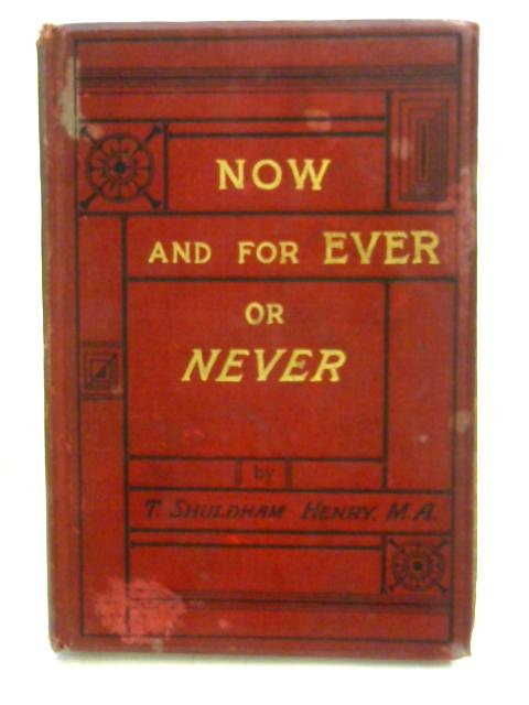 Now and For Ever or Never by T. Shuldham Henry