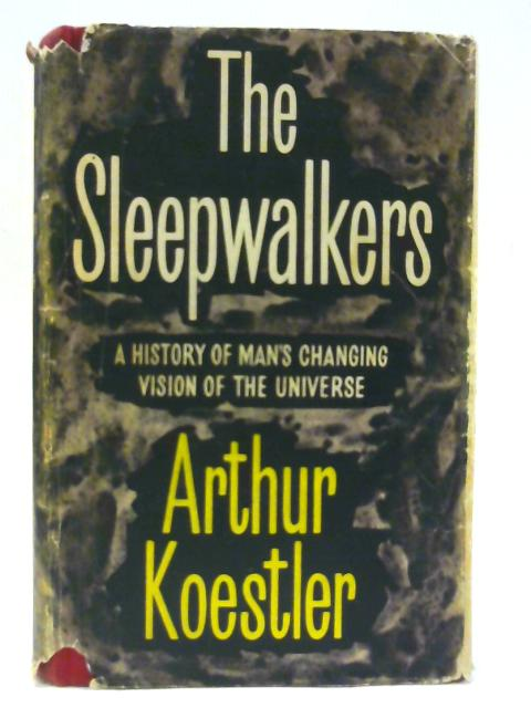 Sleepwalkers, The: a history of man's changing view of the universe by Koestler, Arthur