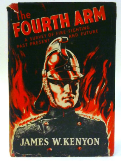 The Fourth Arm: A survey of fire-fighting, past present and future by Kenyon, James W.