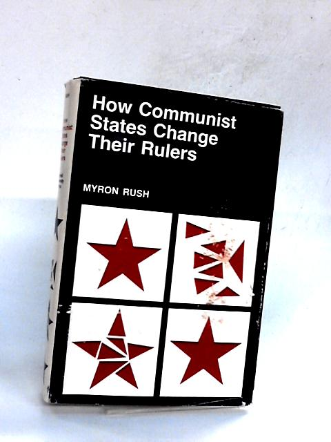 How Communist States Change Their Rulers By Rush, Myron
