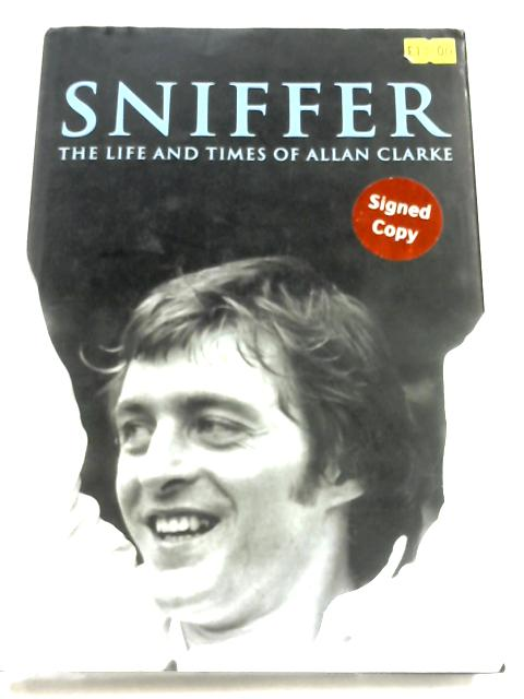 Sniffer: The Life And Times Of Allan Clarke By David Saffer