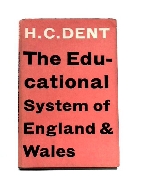 The Educational System of England and Wales By H.C. Dent
