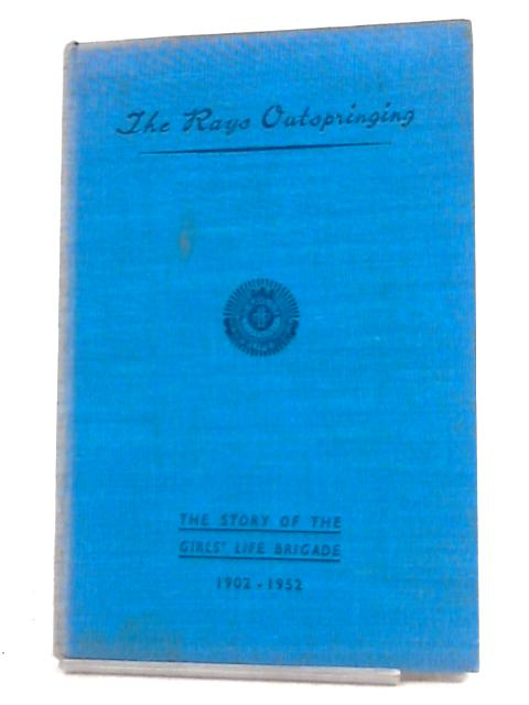The Rays Outspringing: The Story of the Girls' Life Brigade 1902 - 1952 By Anon