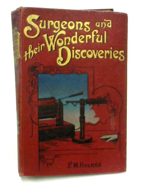 Surgeons and their Wonderful Discoveries By F.M. Holmes