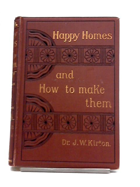 Happy Homes, And How To Make Them; Or, Counsels On Love, Courtship, And Marriage. Eighty-Seventh Thousand, By J.W. Kirton