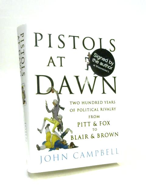 Pistols at Dawn: Two Hundred Years of Political Rivalry from Pitt and Fox to Blair and Brown By John Campbell