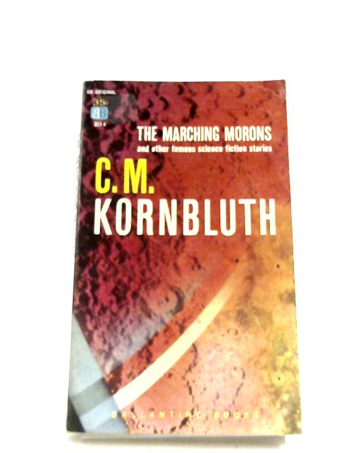 The Marching Morons, And other Famous Science Fiction Stories By C. M. Kornbluth
