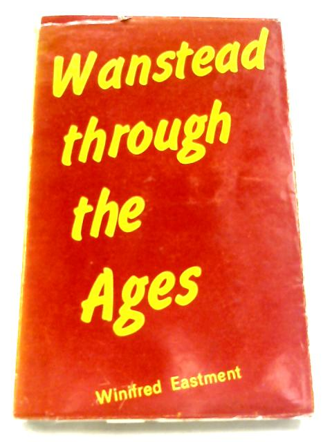 Wanstead Through The Ages By Winifred Eastment