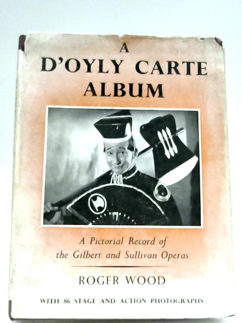 A D'Oyly Carte Album: A Pictorial Record Of The Gilbert & Sullivan Operas By Roger Wood