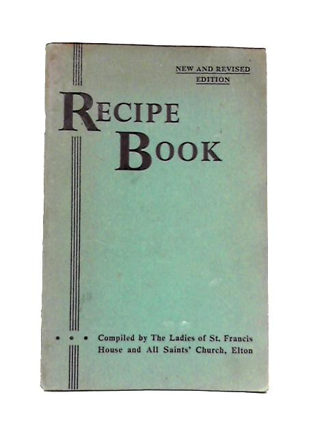 Recipe Book: Compiled by the Ladies of St.Francis House and All Saints' Church, Elton By Anon