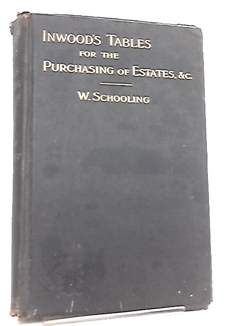 Inwood's Tables of Interest and Mortality for the Purchasing of Estates and Valuation of Properties By William Schooling
