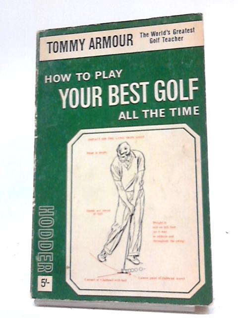 How to Play Your Best Golf all the Time By T Armour