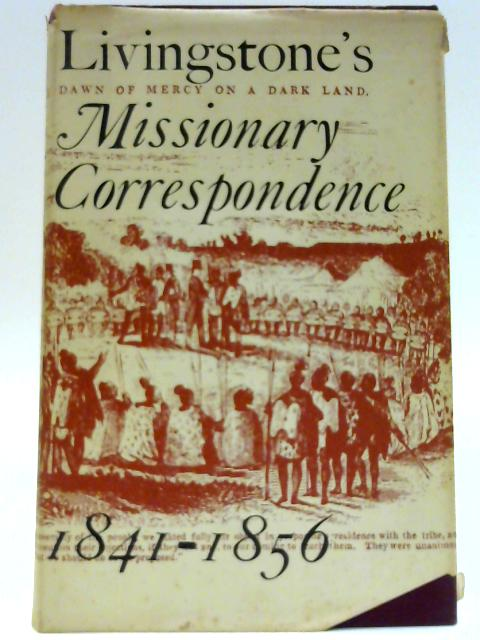 Livingstones Missionary Correspondence, 1841-1856. Edited with an introduction by I. Schapera By Livingstone, David (1813-1873)