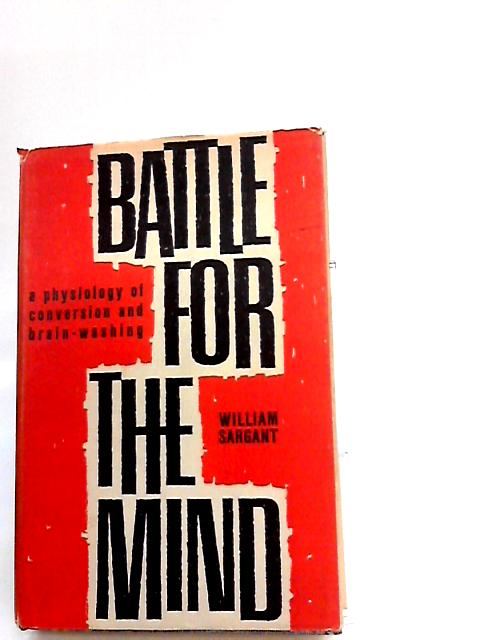 Battle For The Mind : A Physiology Of Conversion And Brain-Washing By Sargant, W