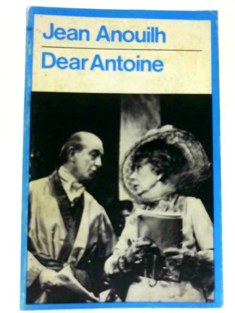 Dear Antoine - or The Love That Failed (Modern Plays) By Anouilh, Jean