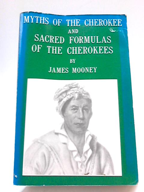 Myths of the Cherokee and Sacred Formulas of the Cherokees By Dr James Mooney