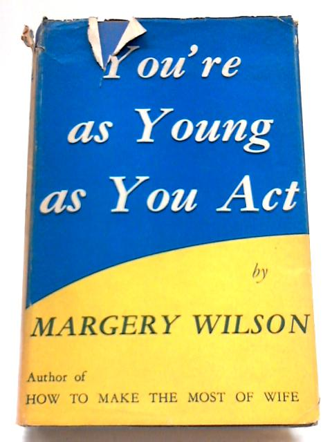 You're As Young As You Act: A Manual of Movement, Moods and Mannnerisms By Margery Wilson