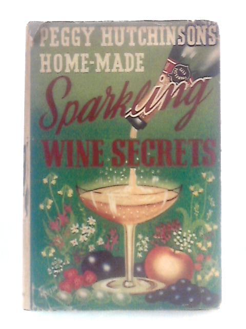 Peggy Hutchinson's Home-Made Sparkling Wine Secrets By P. Hutchinson