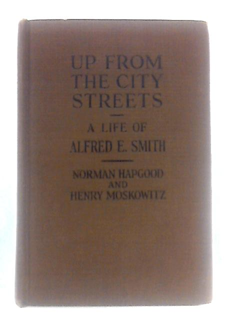 Up From the City Streets: A Life of Alfred E. Smith By Hapgood and Moskowitz