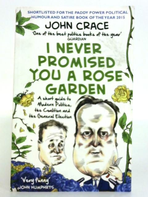 I Never Promised You a Rose Garden: A Short Guide to Modern Politics, the Coalition and the General Election By John Crace