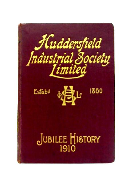The Huddersfield Industrial Society Limited: History of Fifty Years' Progress 1860-1910 By O. Balmforth