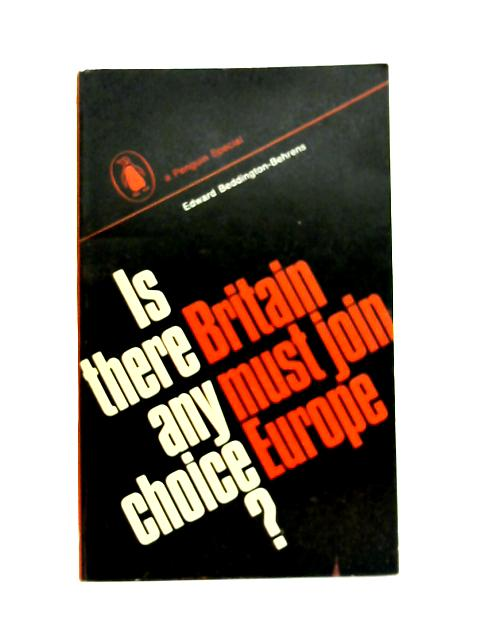 Is There Any Choice? Britain Must Join Europe By E. Beddington-Behrens