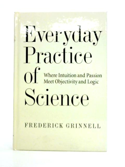 Everyday Practice of Science: Where Intuition and Passion Meet Objectivity and Logic By Frederick Grinnell