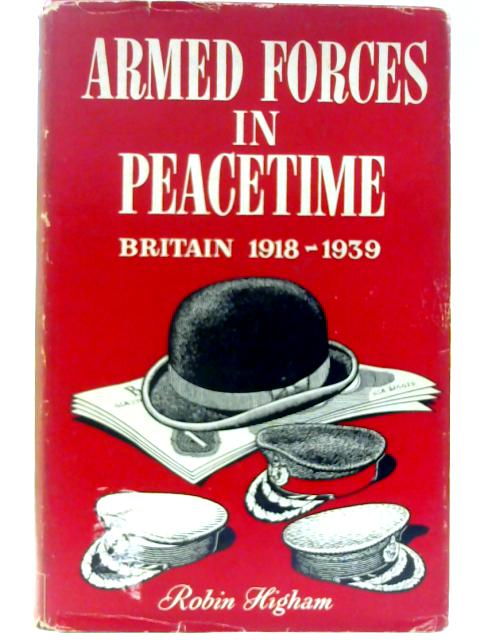 Armed Forces in Peacetime: Britain, 1918-1940, a Case Study By Higham, Robin