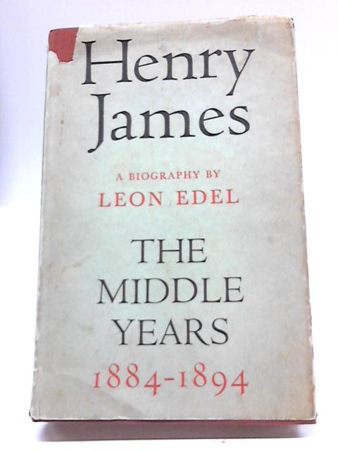 Henry James The Middle Years 1884-1894 By Leon Edel