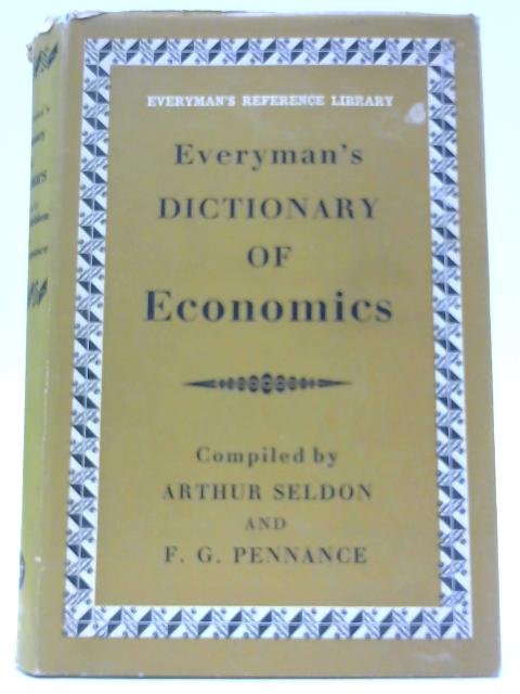Everyman's Dictionary of Economics - An Alphabetical Exposition of Economic Concepts and Their Application By Seldon, A et al.