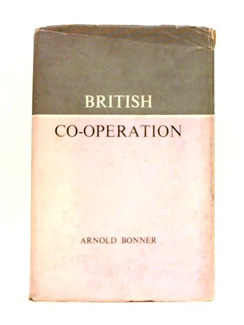 British Co-Operation: The History, Principles and Organisation o the British Co-Operative Movement By Arnold Bonner