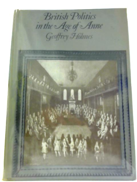 British Politics in the Age of Anne By Holmes, Geoffrey S.