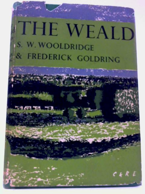 The New Naturalist: The Weald By S. W. Woolridge and Frederick Goldring