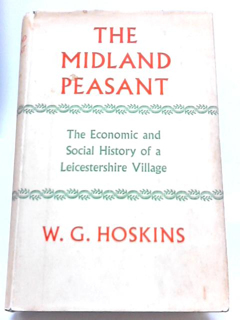 The Midland Peasant: The Economic And Social History of A Leicestershire Village by W. G Hoskins