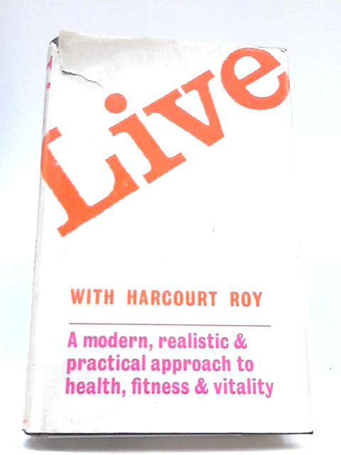 Live: Modern, Realistic and Practical Approach to Health, Fitness and Vitality By Roy Harcourt