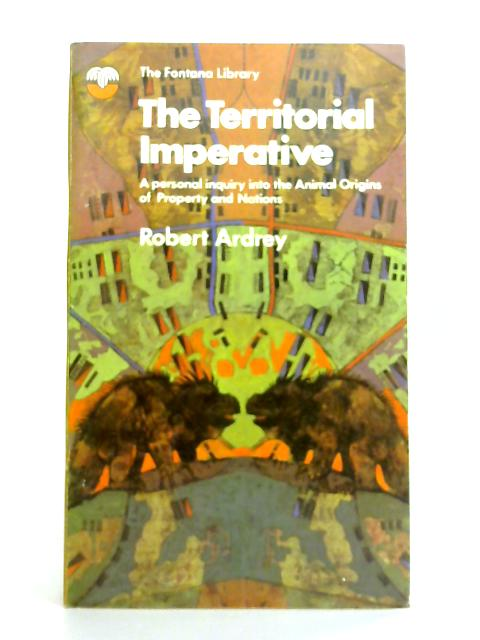 The Territorial Imperative: a Personal Enquiry Into the Animal Origins of Property and Nations By Robert Ardrey