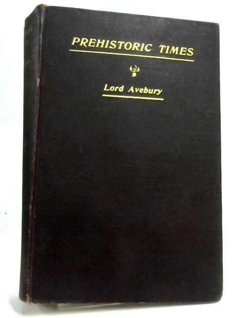 Pre-Historic Times as illustrated by Ancient Remains and the manners and customs of modern savages. By Lord Avebury