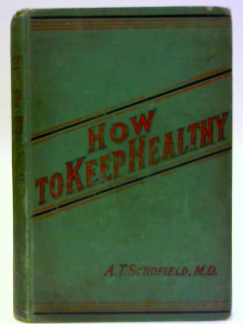 How to Keep Healthy: Familiar Chats on Hygiene of Daily Life By Schofield, Alfred T.