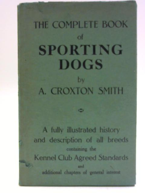 The Complete Book of Non-Sporting and Pet Dogs- Being a Section of 'Dogs Since 1900' By A. Croxton Smith