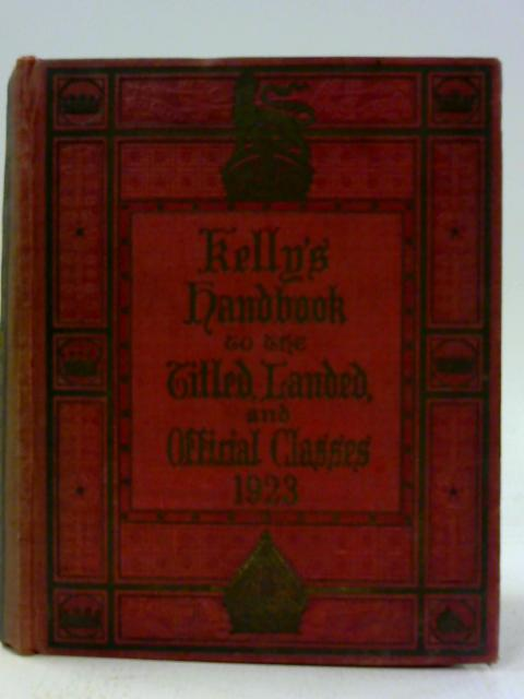 Kelly's Handbook to the Titled, Landed and Official Classes 1923 By Kelly's Directories