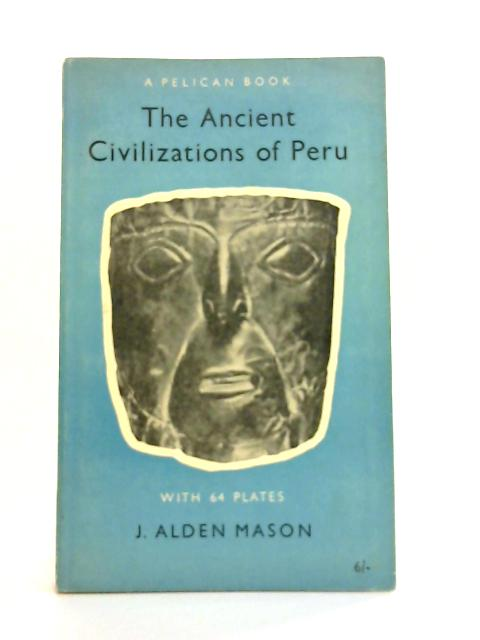 The Ancient Civilizations of Peru By J. Alden Mason