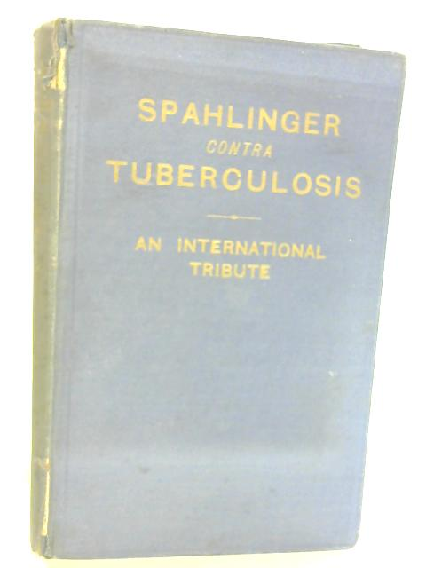 Spahlinger contra Tuberculosis, 1908-1934: An International Tribute. by Lynden Macassey and C. W. Saleeby.