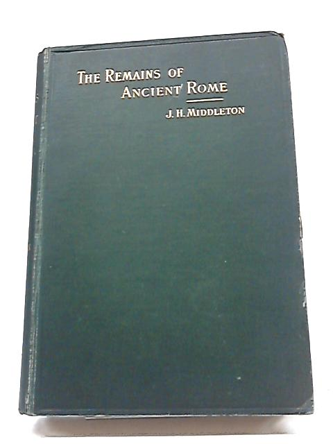 The Remains of Ancient Rome Vol. I By J. Henry Middleton