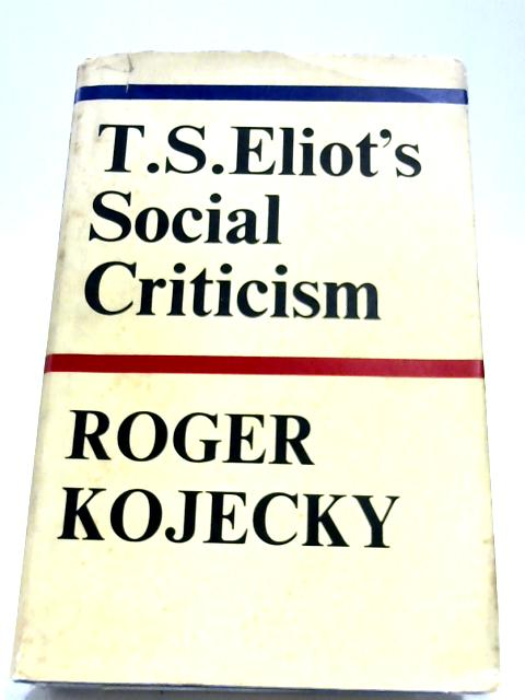 T.S. Eliot's Social Criticism by Roger Kojecky