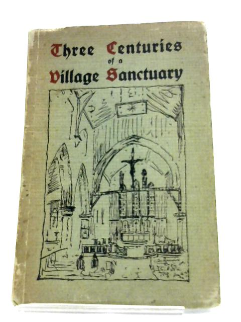 Three Centuries Of A Village Sanctuary By Rev. T. Dilworth-Harrison