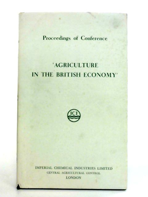 Agriculture in the British Economy: Proceedings of Conference November 15th, 16th, and 17th 1956 By Anon